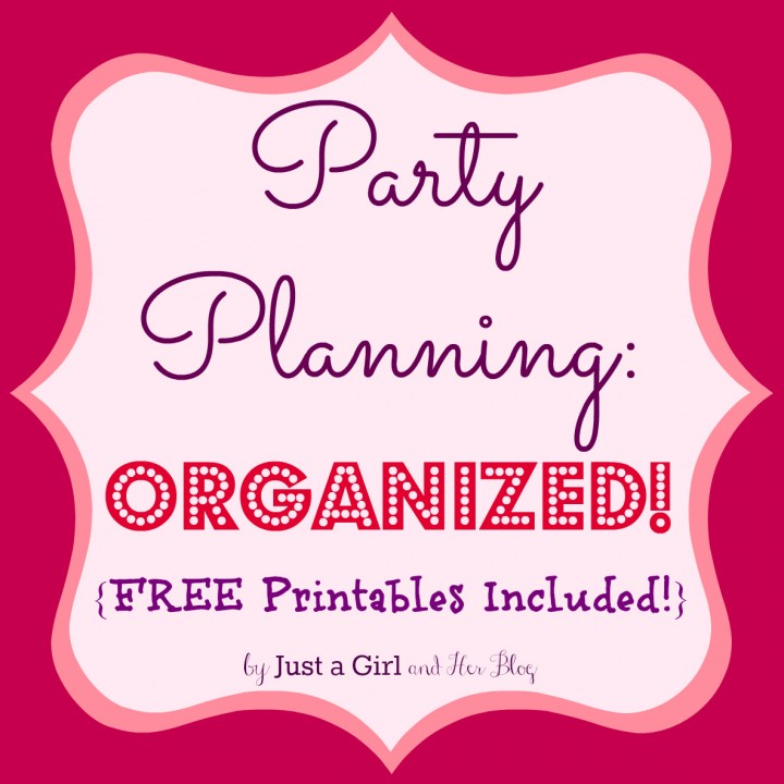 Party Planning: Organized by Just a Girl and Her Blog